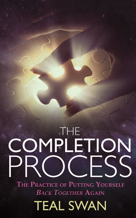 The Completion Process The Practice of Putting Yourself Back Together Again TEAL SWAN