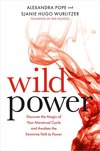 Wild Power: Discover the Magic of Your Menstrual Cycle and Awaken the Feminine Path to Power alexandra pope